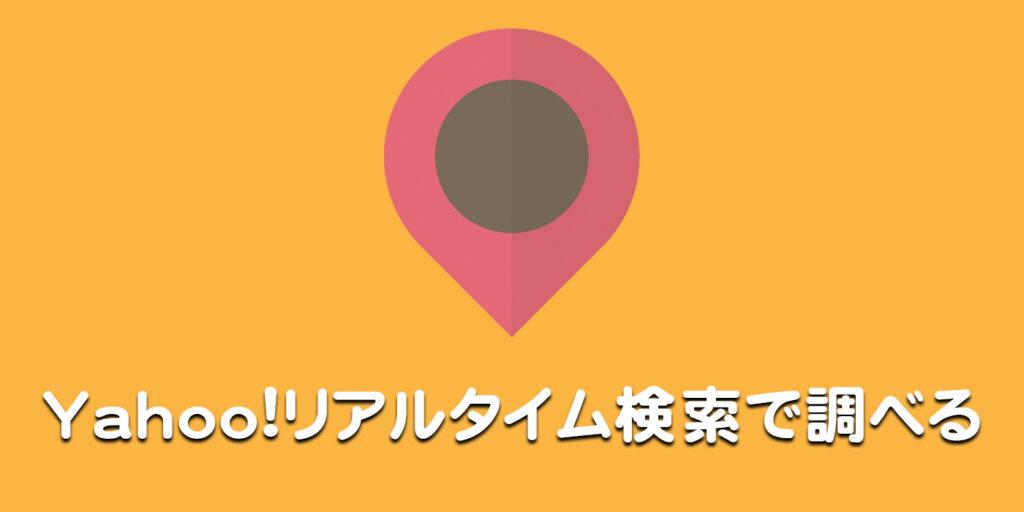 Yahoo!リアルタイム検索で調べる